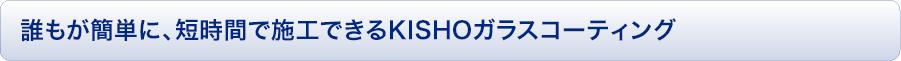誰もが簡単に、短時間で施行できるKISHOのガラスコーティング